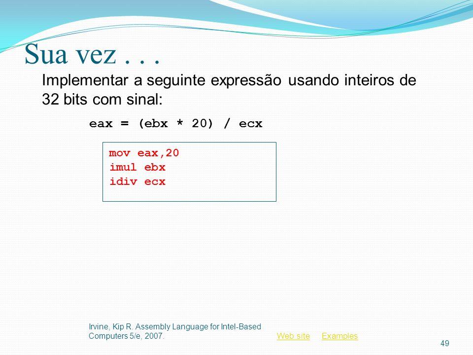 Sua vez . . . Implementar a seguinte expressão usando inteiros de 32 bits com sinal: eax = (ebx * 20) / ecx.