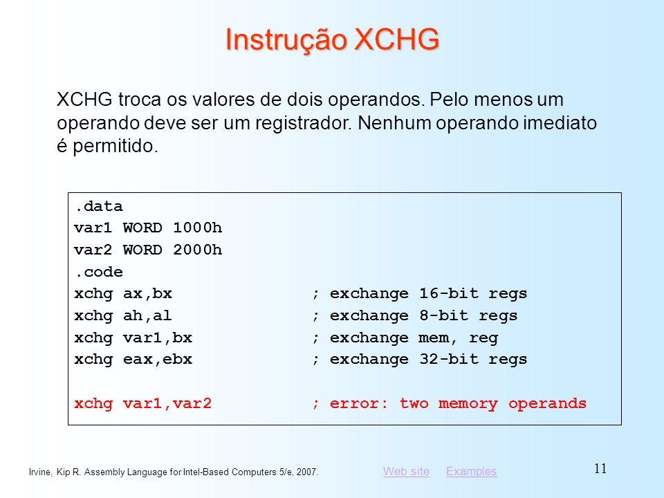 Instrução XCHG XCHG troca os valores de dois operandos. Pelo menos um operando deve ser um registrador. Nenhum operando imediato é permitido.