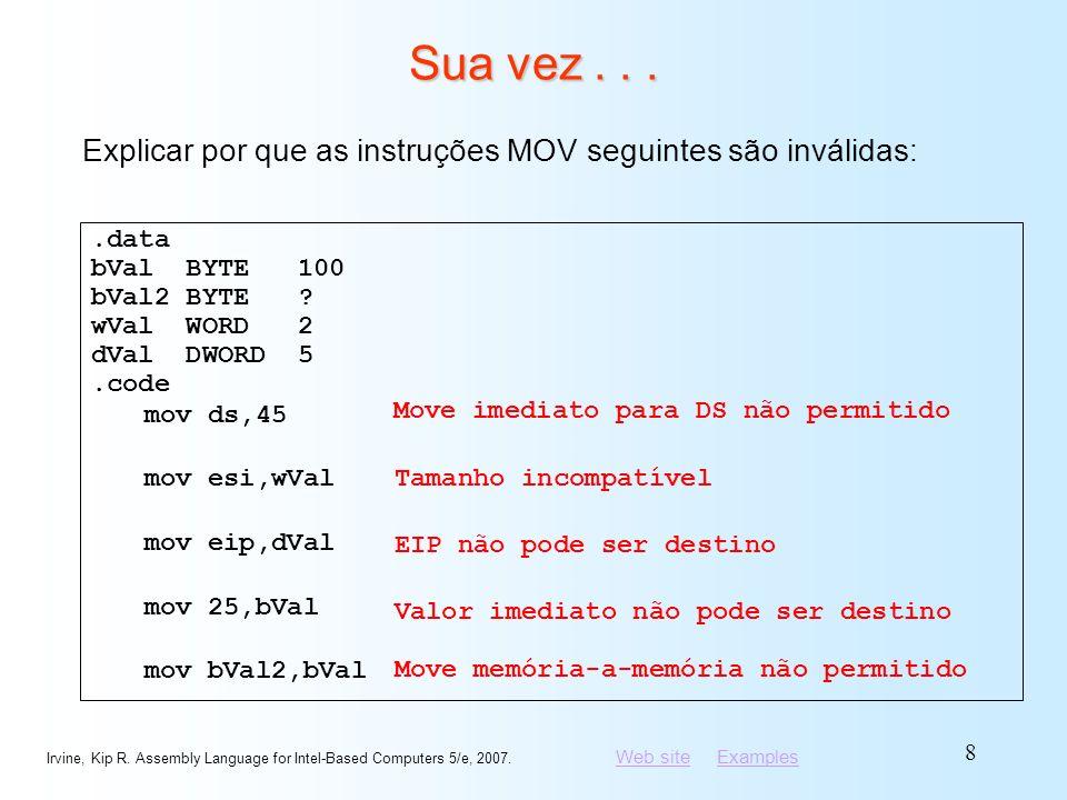 Sua vez . . . Explicar por que as instruções MOV seguintes são inválidas: .data. bVal BYTE 100.