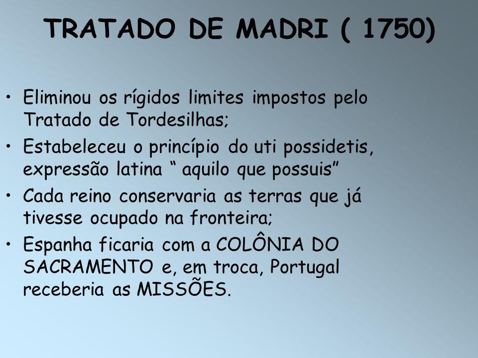 TRATADO DE MADRI ( 1750) Eliminou os rígidos limites impostos pelo Tratado de Tordesilhas;
