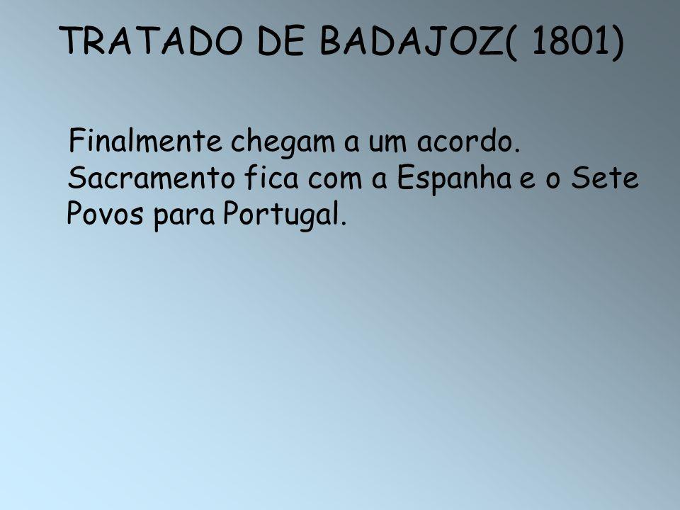 TRATADO DE BADAJOZ( 1801)Finalmente chegam a um acordo.