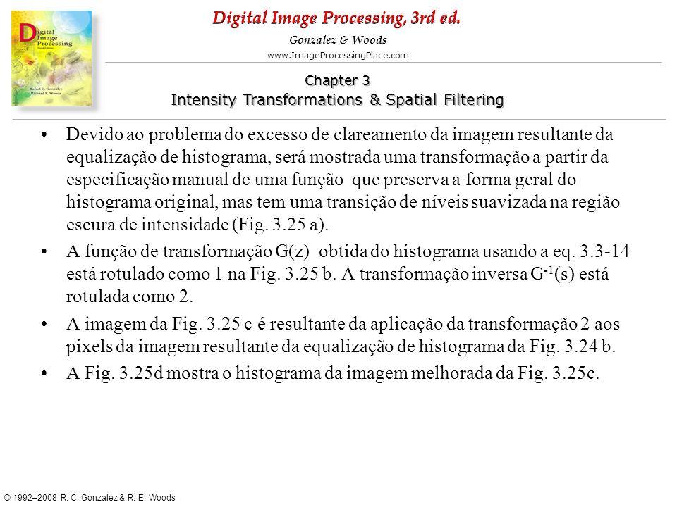 Devido ao problema do excesso de clareamento da imagem resultante da equalização de histograma, será mostrada uma transformação a partir da especificação manual de uma função que preserva a forma geral do histograma original, mas tem uma transição de níveis suavizada na região escura de intensidade (Fig. 3.25 a).