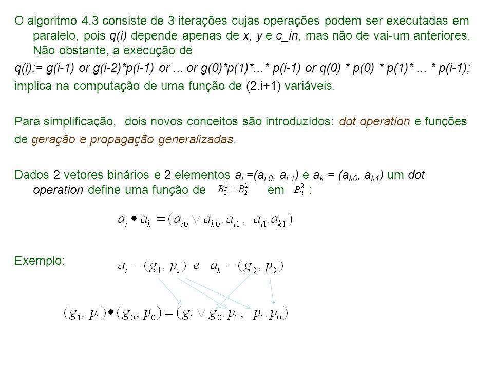 O algoritmo 4.3 consiste de 3 iterações cujas operações podem ser executadas em paralelo, pois q(i) depende apenas de x, y e c_in, mas não de vai-um anteriores. Não obstante, a execução de