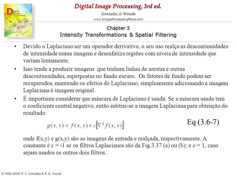 Devido o Laplaciano ser um operador derivativo, o seu uso realça as descontinuidades de intensidade numa imagem e desenfatiza regiões com níveis de intensidade que variam lentamente.