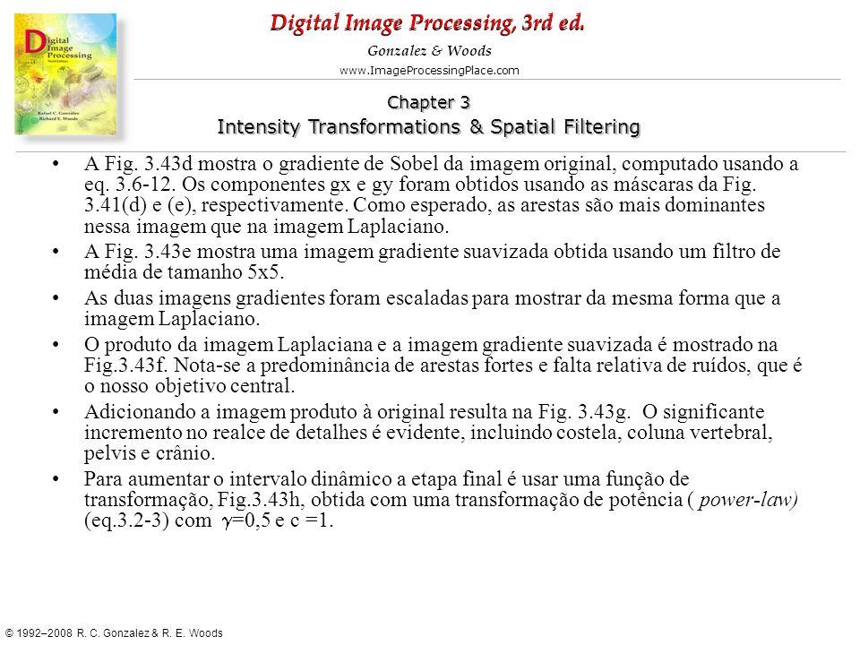 A Fig. 3.43d mostra o gradiente de Sobel da imagem original, computado usando a eq. 3.6-12. Os componentes gx e gy foram obtidos usando as máscaras da Fig. 3.41(d) e (e), respectivamente. Como esperado, as arestas são mais dominantes nessa imagem que na imagem Laplaciano.