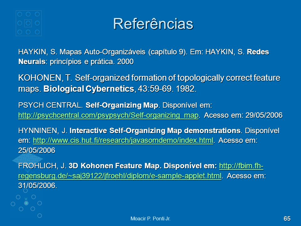 Referências HAYKIN, S. Mapas Auto-Organizáveis (capítulo 9). Em: HAYKIN, S. Redes Neurais: princípios e prática. 2000.
