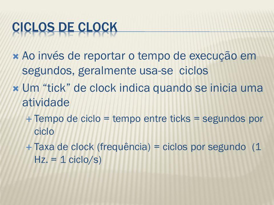 Ciclos de Clock Ao invés de reportar o tempo de execução em segundos, geralmente usa-se ciclos.