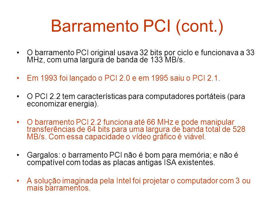 Barramento PCI (cont.) O barramento PCI original usava 32 bits por ciclo e funcionava a 33 MHz, com uma largura de banda de 133 MB/s.