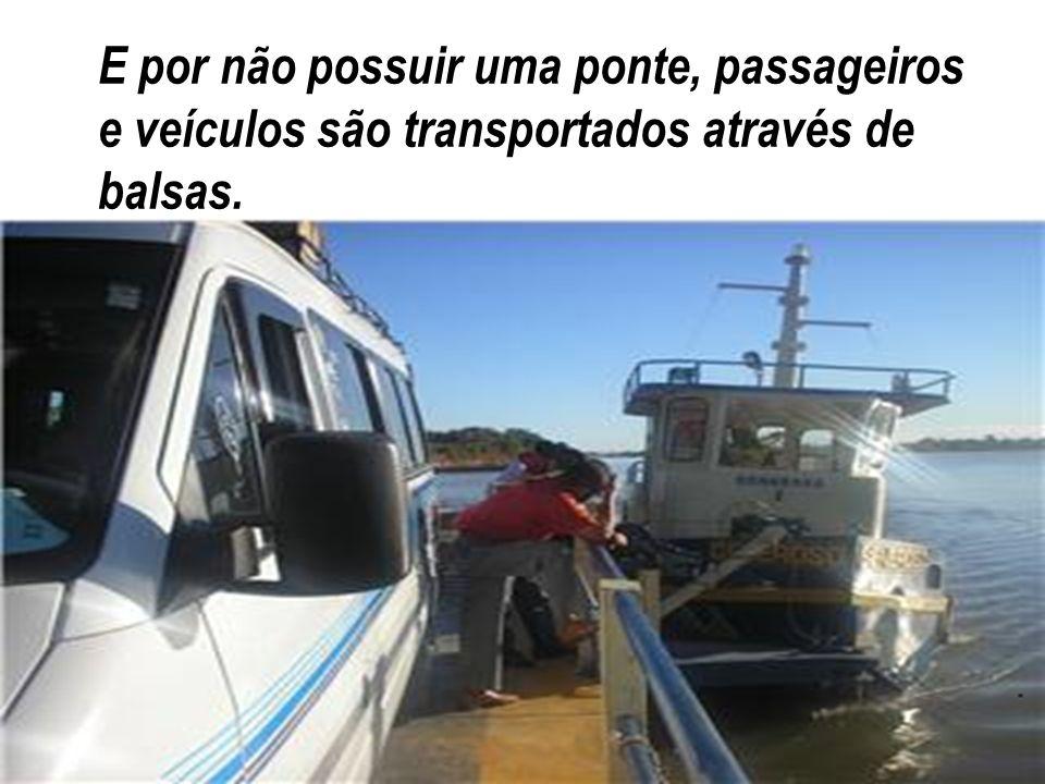 E por não possuir uma ponte, passageiros e veículos são transportados através de balsas.