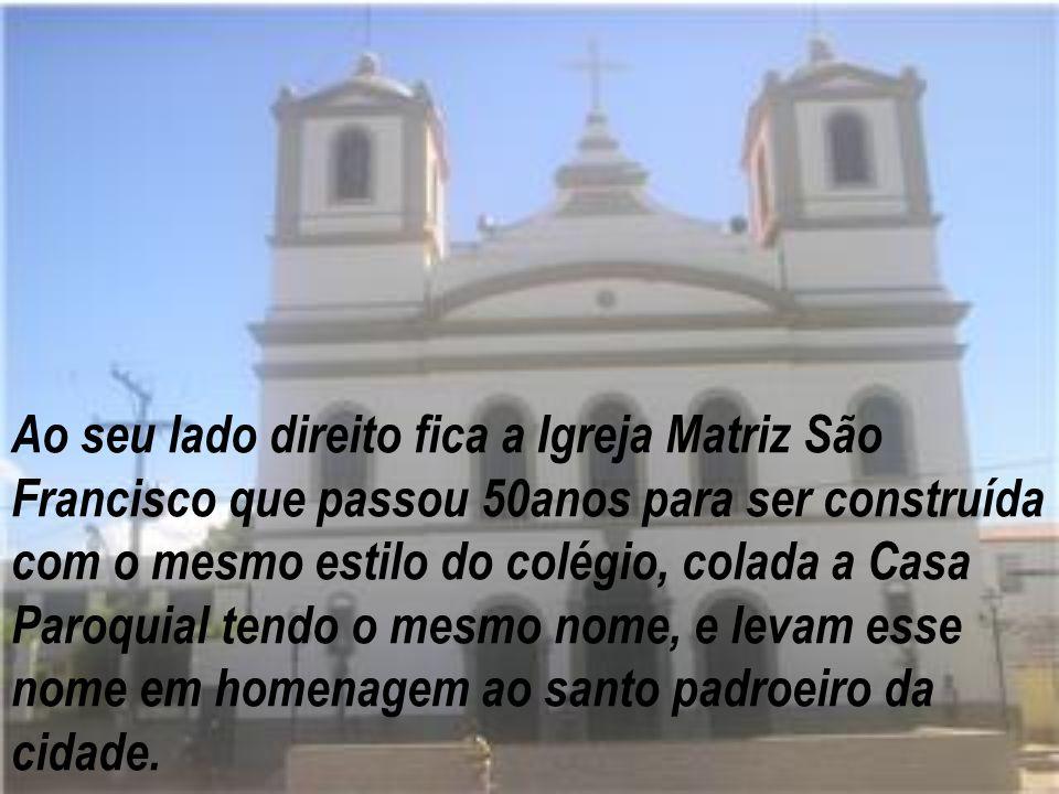Ao seu lado direito fica a Igreja Matriz São Francisco que passou 50anos para ser construída com o mesmo estilo do colégio, colada a Casa Paroquial tendo o mesmo nome, e levam esse nome em homenagem ao santo padroeiro da cidade.