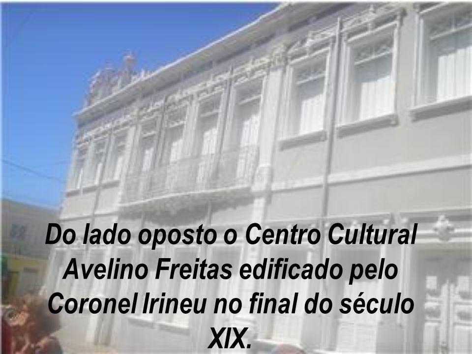 Do lado oposto o Centro Cultural Avelino Freitas edificado pelo Coronel Irineu no final do século XIX.