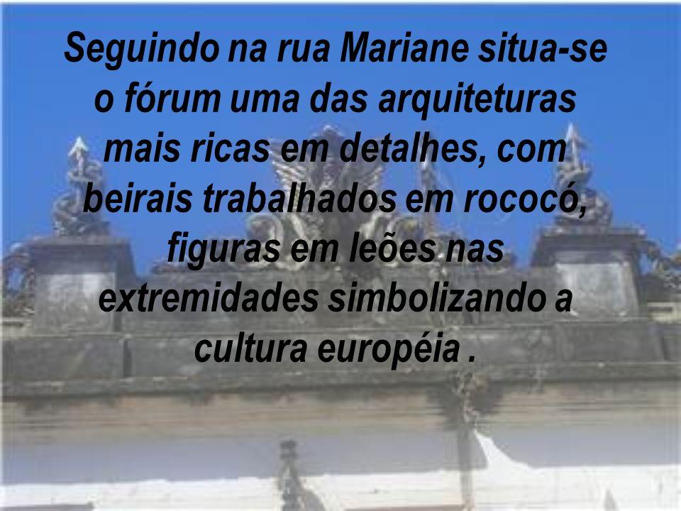 Seguindo na rua Mariane situa-se o fórum uma das arquiteturas mais ricas em detalhes, com beirais trabalhados em rococó, figuras em leões nas extremidades simbolizando a cultura européia .
