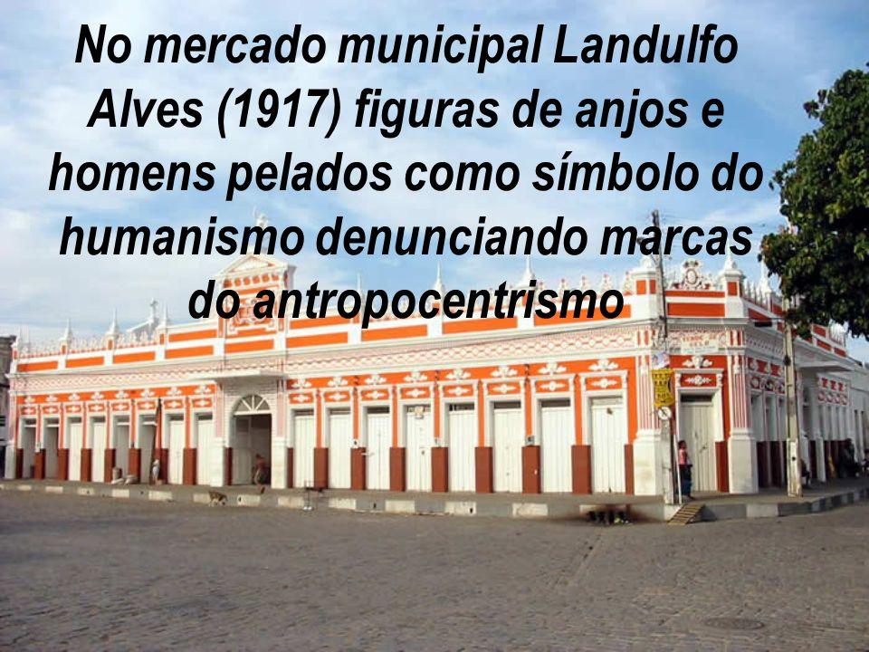 No mercado municipal Landulfo Alves (1917) figuras de anjos e homens pelados como símbolo do humanismo denunciando marcas do antropocentrismo