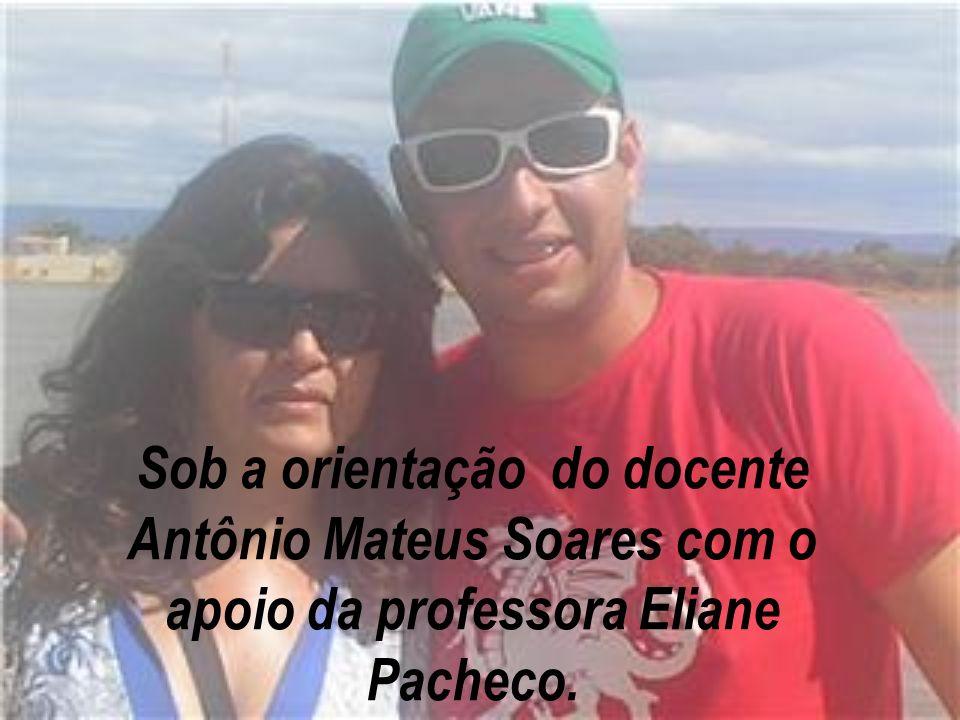 Sob a orientação do docente Antônio Mateus Soares com o apoio da professora Eliane Pacheco.