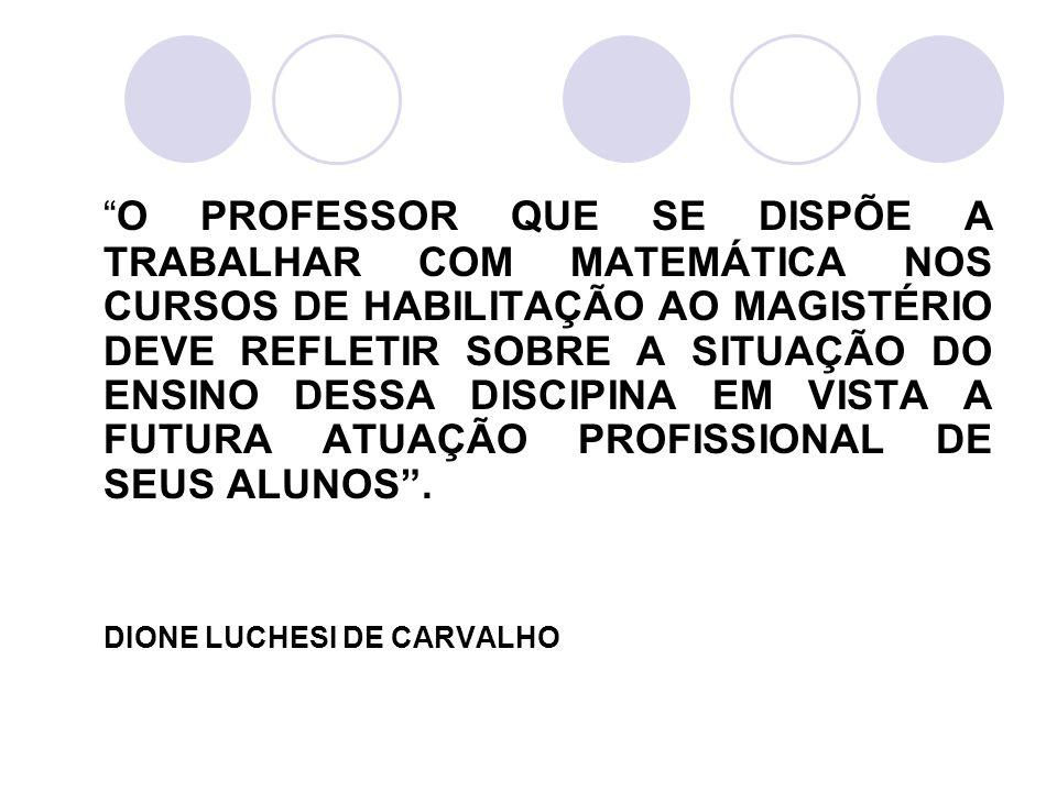 O PROFESSOR QUE SE DISPÕE A TRABALHAR COM MATEMÁTICA NOS CURSOS DE HABILITAÇÃO AO MAGISTÉRIO DEVE REFLETIR SOBRE A SITUAÇÃO DO ENSINO DESSA DISCIPINA EM VISTA A FUTURA ATUAÇÃO PROFISSIONAL DE SEUS ALUNOS .