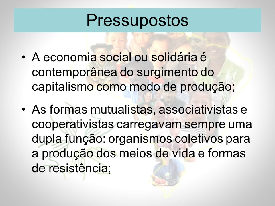 Pressupostos A economia social ou solidária é contemporânea do surgimento do capitalismo como modo de produção;