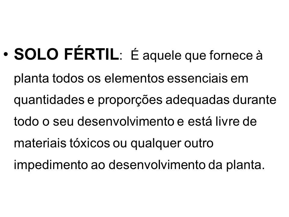 SOLO FÉRTIL: É aquele que fornece à planta todos os elementos essenciais em quantidades e proporções adequadas durante todo o seu desenvolvimento e está livre de materiais tóxicos ou qualquer outro impedimento ao desenvolvimento da planta.