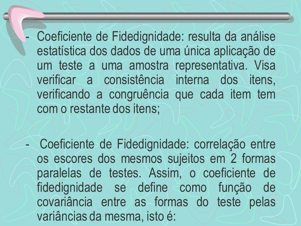 Coeficiente de Fidedignidade: resulta da análise estatística dos dados de uma única aplicação de um teste a uma amostra representativa. Visa verificar a consistência interna dos itens, verificando a congruência que cada item tem com o restante dos itens;