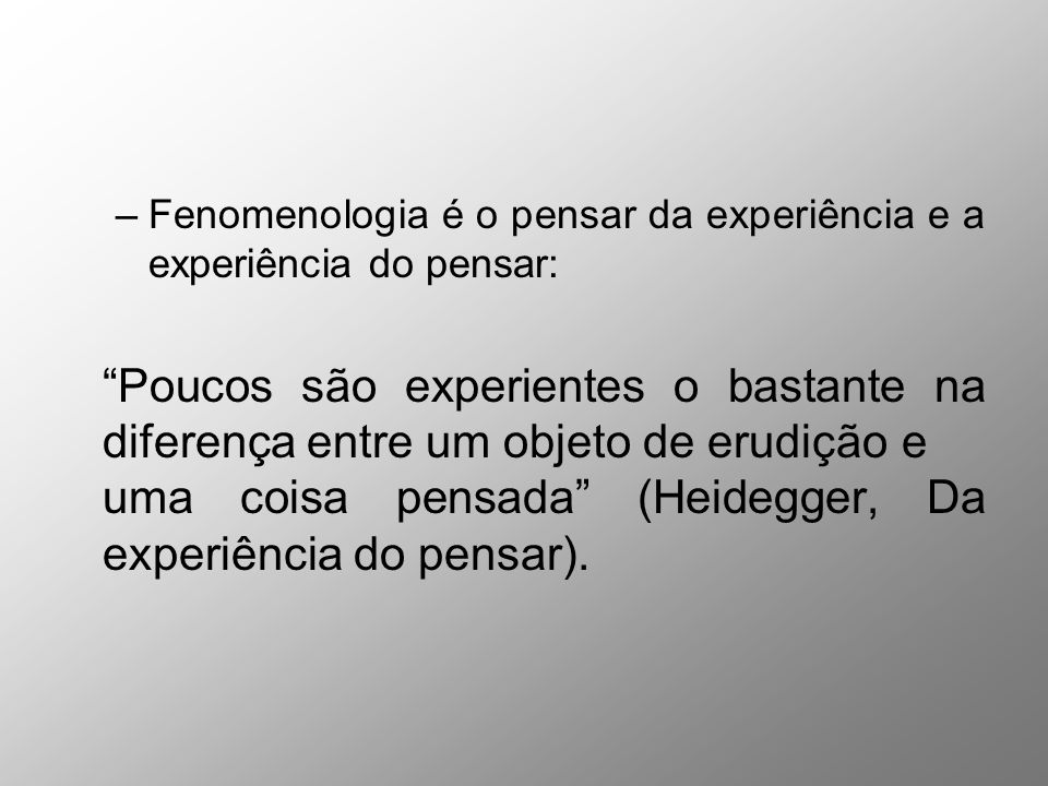 Fenomenologia é o pensar da experiência e a experiência do pensar: