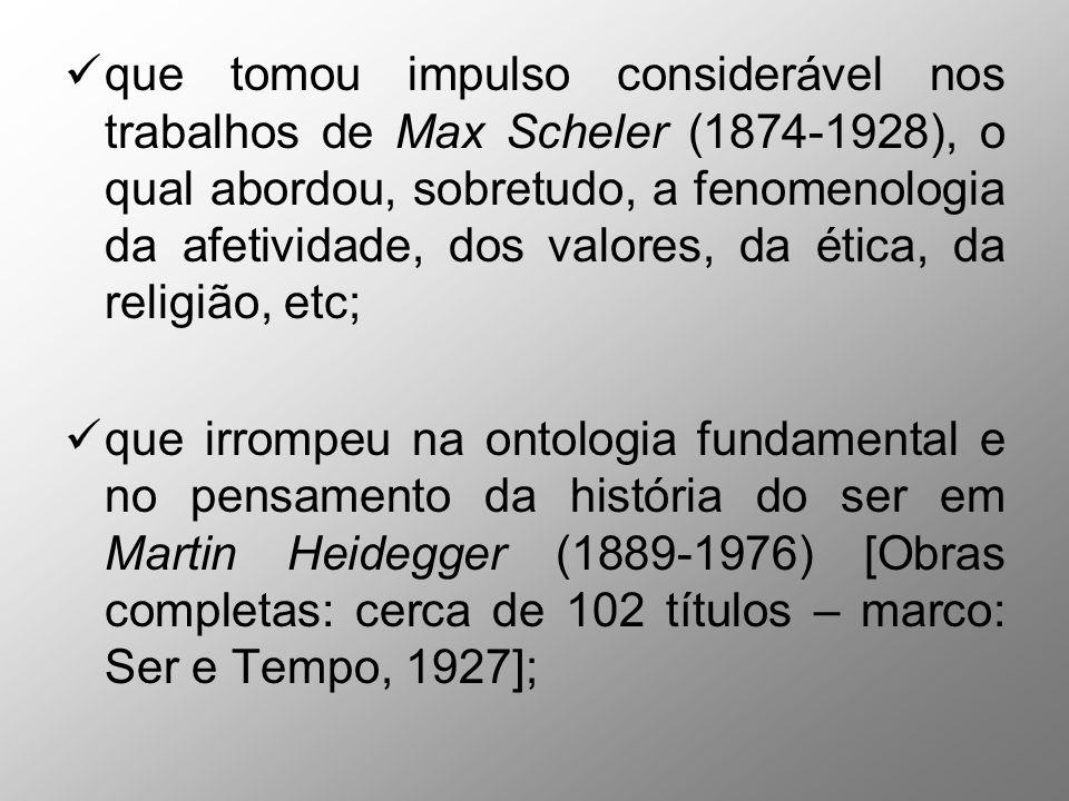 que tomou impulso considerável nos trabalhos de Max Scheler (1874-1928), o qual abordou, sobretudo, a fenomenologia da afetividade, dos valores, da ética, da religião, etc;