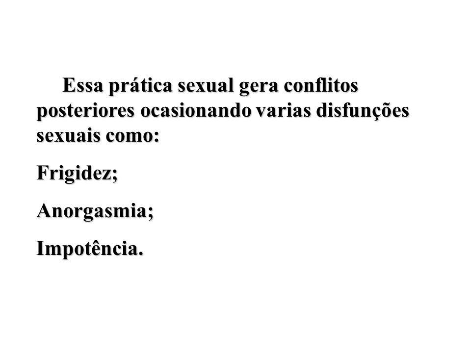 Essa prática sexual gera conflitos posteriores ocasionando varias disfunções sexuais como: