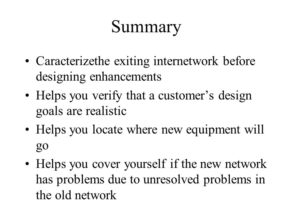 Summary Caracterizethe exiting internetwork before designing enhancements. Helps you verify that a customer's design goals are realistic.