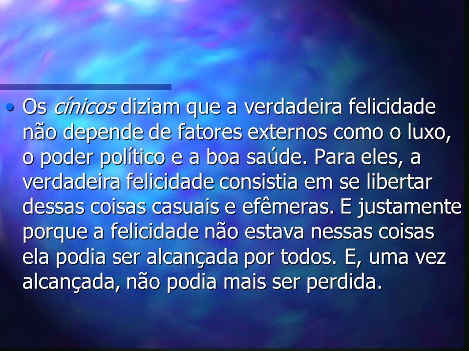 Os cínicos diziam que a verdadeira felicidade não depende de fatores externos como o luxo, o poder político e a boa saúde.