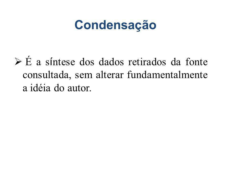 Condensação É a síntese dos dados retirados da fonte consultada, sem alterar fundamentalmente a idéia do autor.