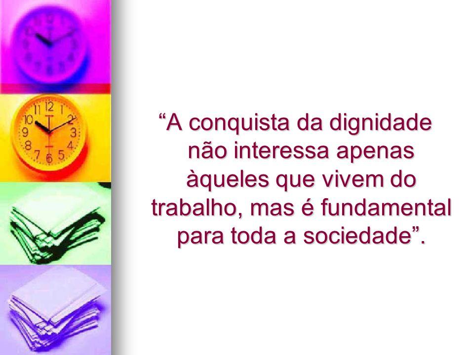 A conquista da dignidade não interessa apenas àqueles que vivem do trabalho, mas é fundamental para toda a sociedade .