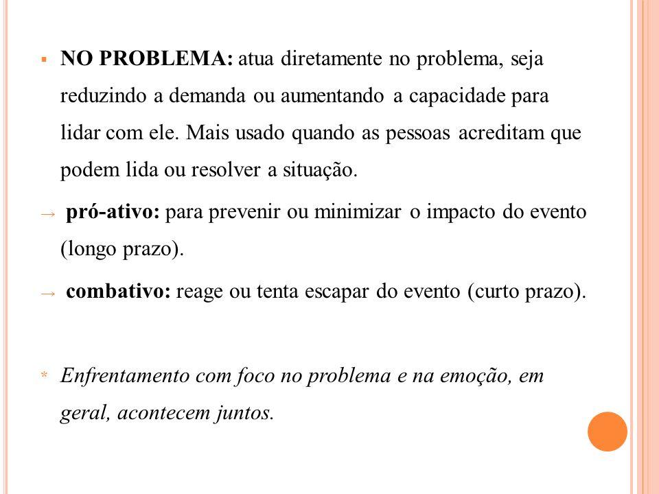 NO PROBLEMA: atua diretamente no problema, seja reduzindo a demanda ou aumentando a capacidade para lidar com ele. Mais usado quando as pessoas acreditam que podem lida ou resolver a situação.