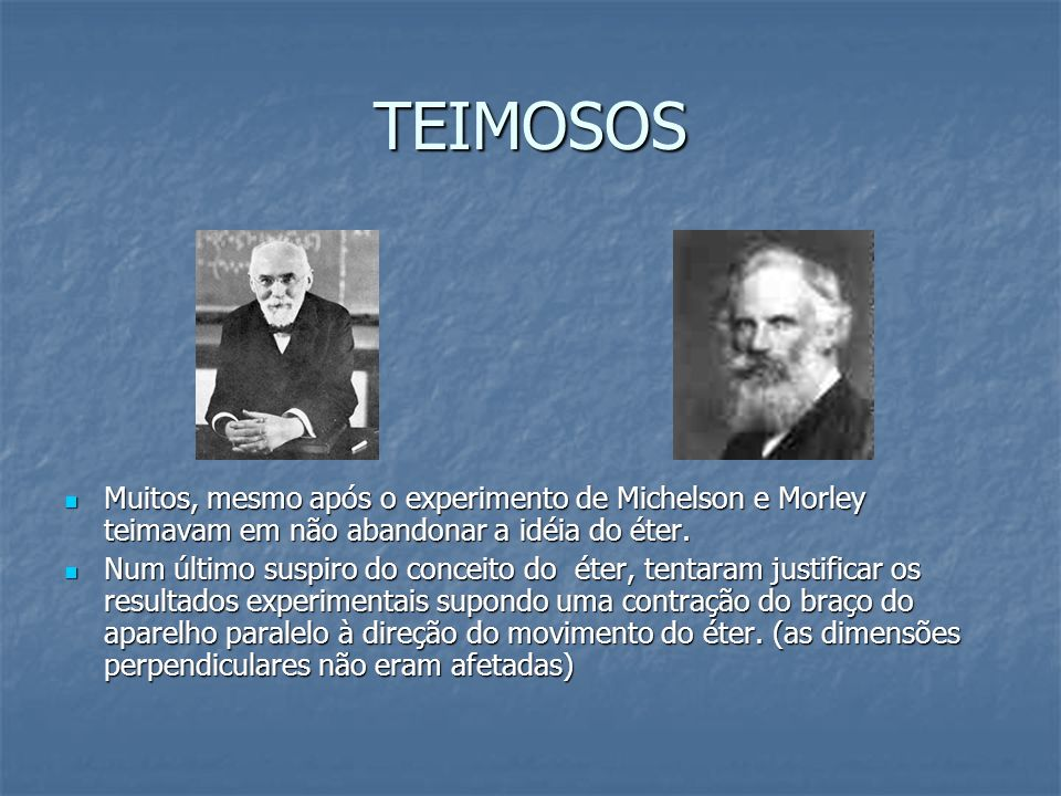 TEIMOSOS Muitos, mesmo após o experimento de Michelson e Morley teimavam em não abandonar a idéia do éter.