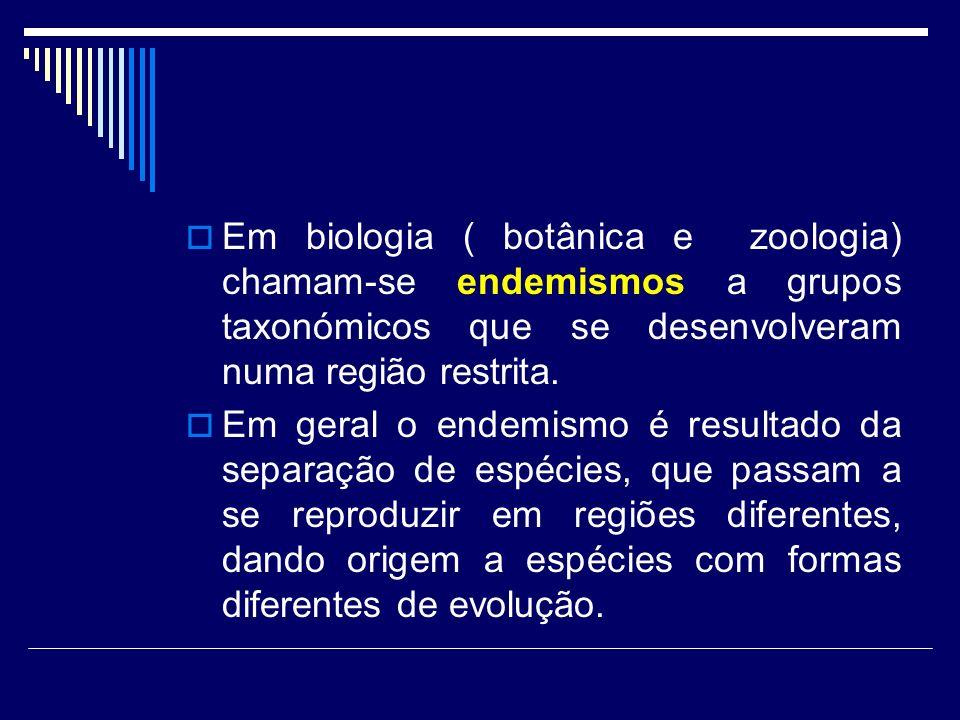 Em biologia ( botânica e zoologia) chamam-se endemismos a grupos taxonómicos que se desenvolveram numa região restrita.
