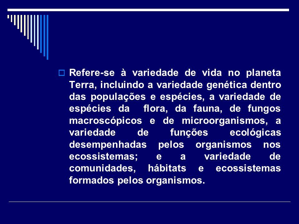 Refere-se à variedade de vida no planeta Terra, incluindo a variedade genética dentro das populações e espécies, a variedade de espécies da flora, da fauna, de fungos macroscópicos e de microorganismos, a variedade de funções ecológicas desempenhadas pelos organismos nos ecossistemas; e a variedade de comunidades, hábitats e ecossistemas formados pelos organismos.