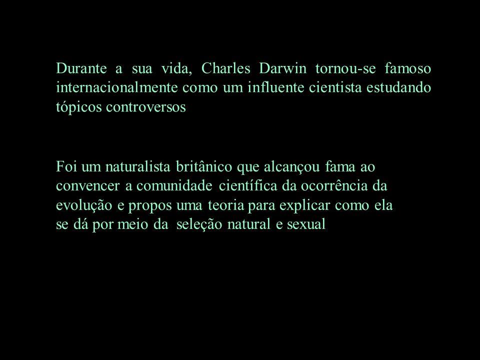 Durante a sua vida, Charles Darwin tornou-se famoso internacionalmente como um influente cientista estudando tópicos controversos
