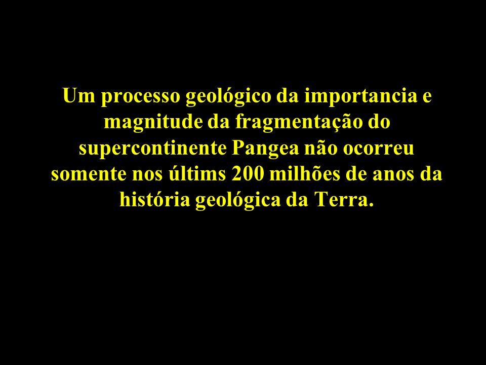 Um processo geológico da importancia e magnitude da fragmentação do supercontinente Pangea não ocorreu somente nos últims 200 milhões de anos da história geológica da Terra.