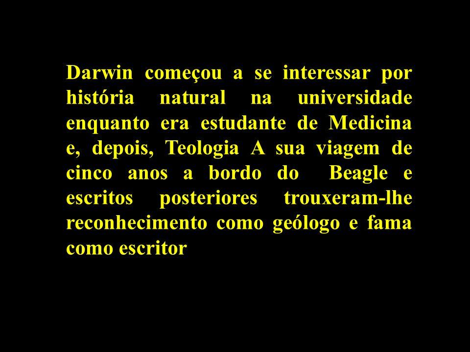 Darwin começou a se interessar por história natural na universidade enquanto era estudante de Medicina e, depois, Teologia A sua viagem de cinco anos a bordo do Beagle e escritos posteriores trouxeram-lhe reconhecimento como geólogo e fama como escritor