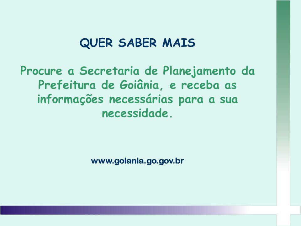 QUER SABER MAIS Procure a Secretaria de Planejamento da Prefeitura de Goiânia, e receba as informações necessárias para a sua necessidade.