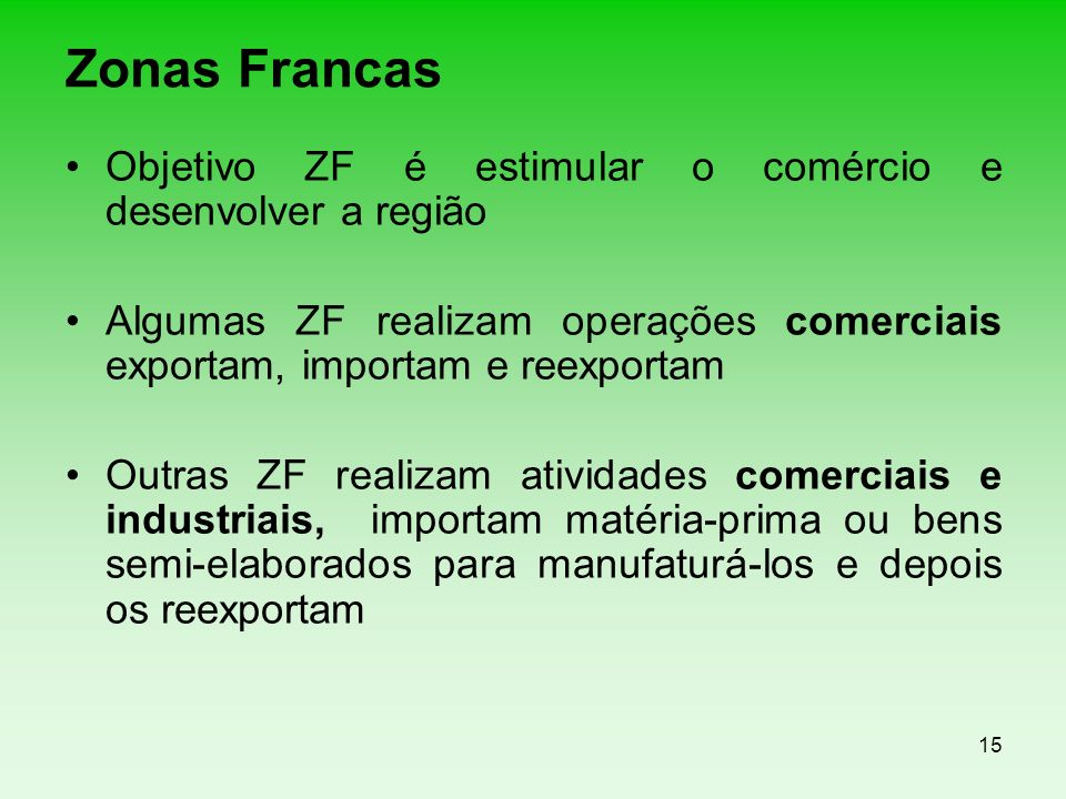 Zonas Francas Objetivo ZF é estimular o comércio e desenvolver a região. Algumas ZF realizam operações comerciais exportam, importam e reexportam.