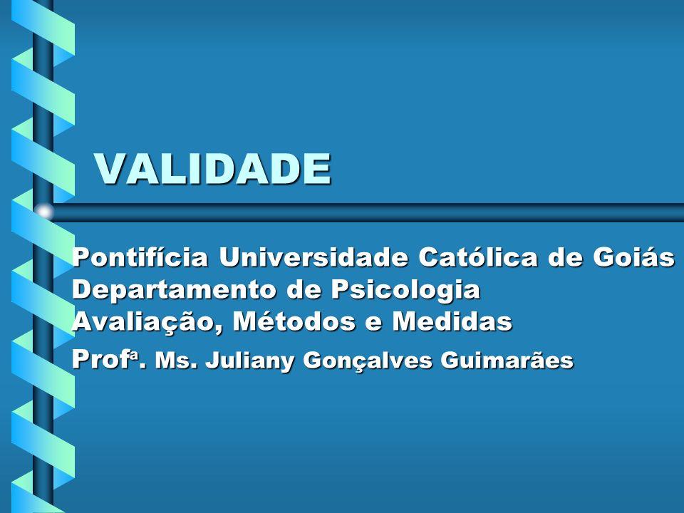 VALIDADE Pontifícia Universidade Católica de Goiás Departamento de Psicologia Avaliação, Métodos e Medidas.