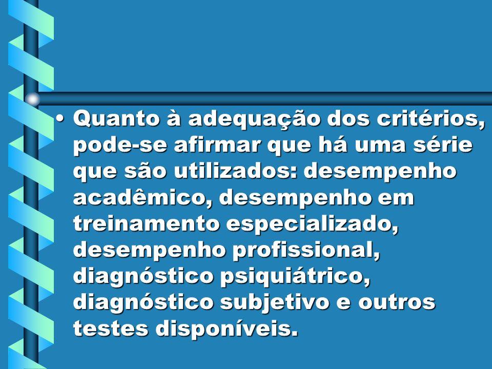 Quanto à adequação dos critérios, pode-se afirmar que há uma série que são utilizados: desempenho acadêmico, desempenho em treinamento especializado, desempenho profissional, diagnóstico psiquiátrico, diagnóstico subjetivo e outros testes disponíveis.