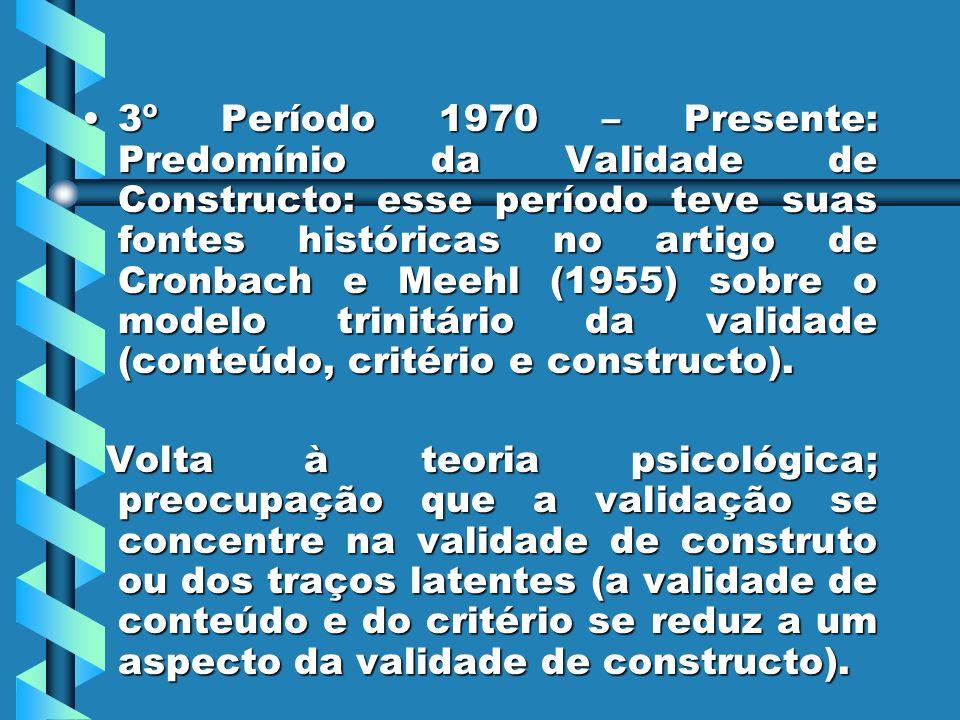 3º Período 1970 – Presente: Predomínio da Validade de Constructo: esse período teve suas fontes históricas no artigo de Cronbach e Meehl (1955) sobre o modelo trinitário da validade (conteúdo, critério e constructo).
