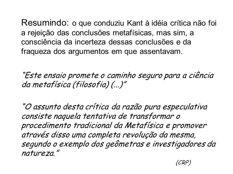 Resumindo: o que conduziu Kant à idéia crítica não foi a rejeição das conclusões metafísicas, mas sim, a consciência da incerteza dessas conclusões e da fraqueza dos argumentos em que assentavam.