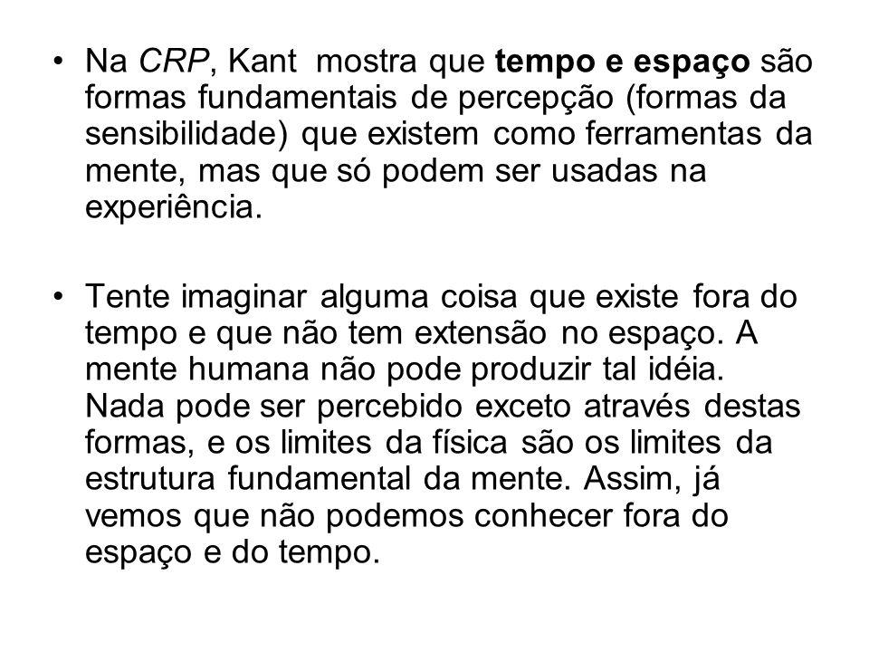 Na CRP, Kant mostra que tempo e espaço são formas fundamentais de percepção (formas da sensibilidade) que existem como ferramentas da mente, mas que só podem ser usadas na experiência.