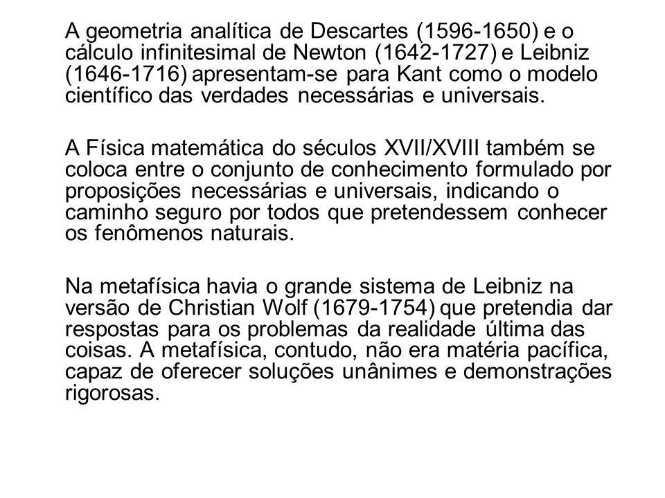 A geometria analítica de Descartes (1596-1650) e o cálculo infinitesimal de Newton (1642-1727) e Leibniz (1646-1716) apresentam-se para Kant como o modelo científico das verdades necessárias e universais.