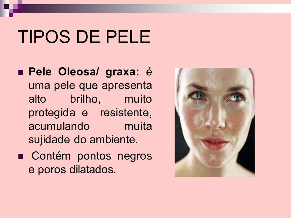 TIPOS DE PELE Pele Oleosa/ graxa: é uma pele que apresenta alto brilho, muito protegida e resistente, acumulando muita sujidade do ambiente.