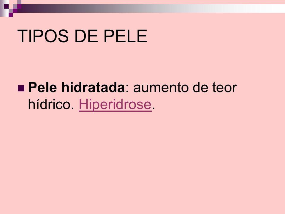 TIPOS DE PELE Pele hidratada: aumento de teor hídrico. Hiperidrose.