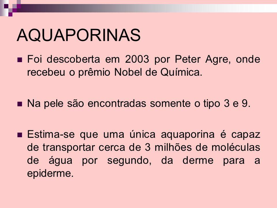 AQUAPORINAS Foi descoberta em 2003 por Peter Agre, onde recebeu o prêmio Nobel de Química. Na pele são encontradas somente o tipo 3 e 9.