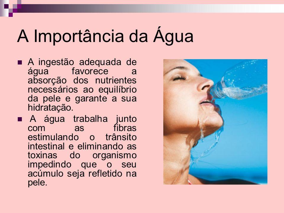 A Importância da Água A ingestão adequada de água favorece a absorção dos nutrientes necessários ao equilíbrio da pele e garante a sua hidratação.
