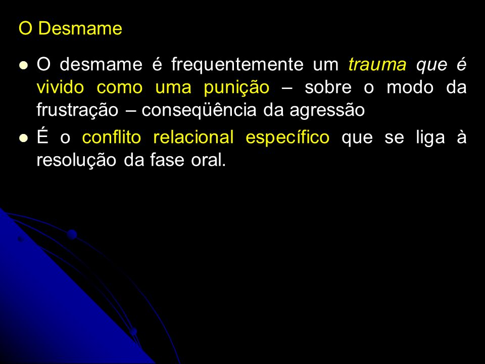 O DesmameO desmame é frequentemente um trauma que é vivido como uma punição – sobre o modo da frustração – conseqüência da agressão.
