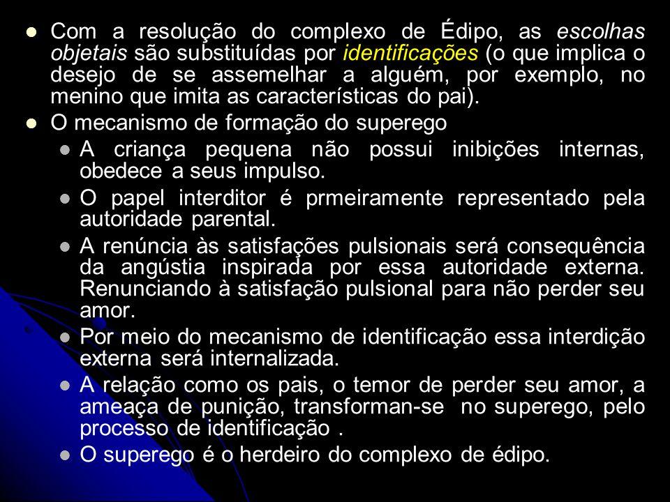 Com a resolução do complexo de Édipo, as escolhas objetais são substituídas por identificações (o que implica o desejo de se assemelhar a alguém, por exemplo, no menino que imita as características do pai).